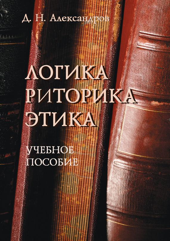 Д. Н. Александров Логика. Риторика. Этика. Учебное пособие
