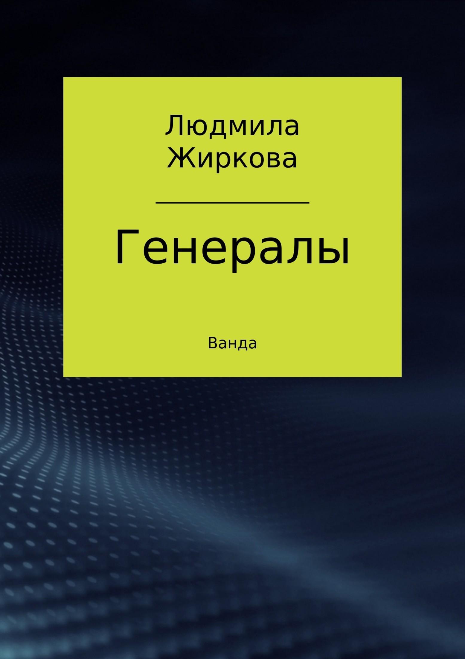 Людмила Ростиславовна Жиркова. Генералы