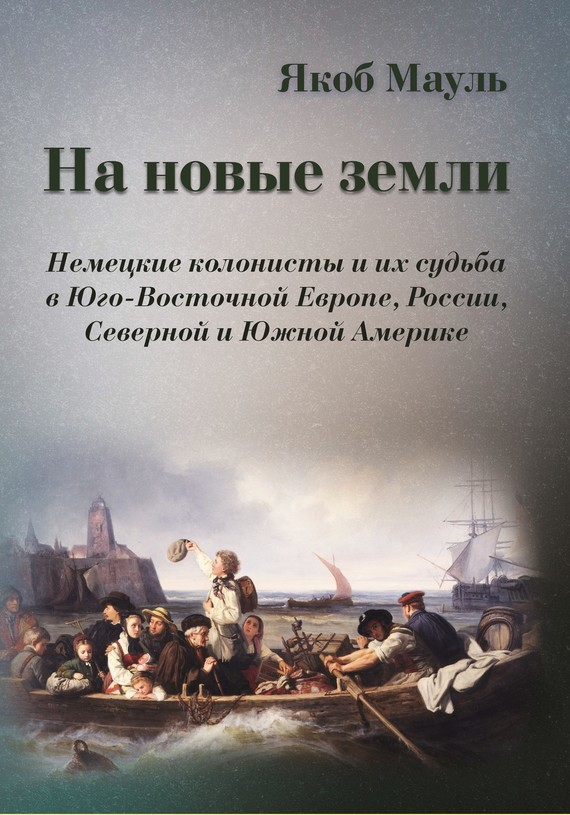 Якоб Маул - На новые земли. Немецкие колонисты и их судьба в Юго-Восточной Европе, России, Северной и Южной Америке