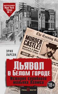 Эрик Ларсон - Дьявол в Белом городе. История серийного маньяка Холмса