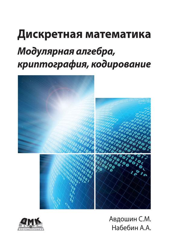 С. М. Авдошин Дискретная математика. Модулярная алгебра, криптография, кодирование дискретная математика модулярная алгебра криптография кодирование