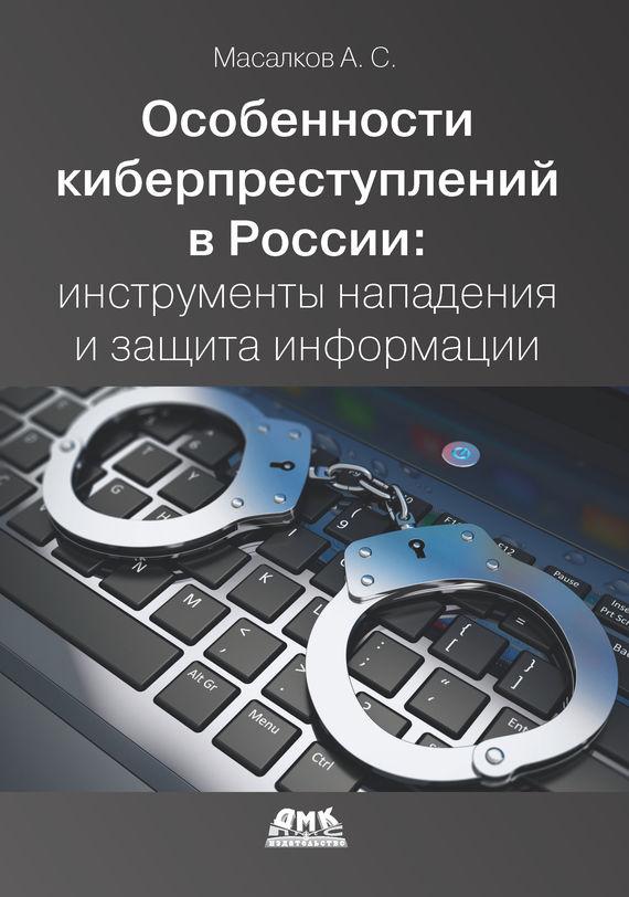 Андрей Масалков Особенности киберпреступлений в России: инструменты нападения и защита информации