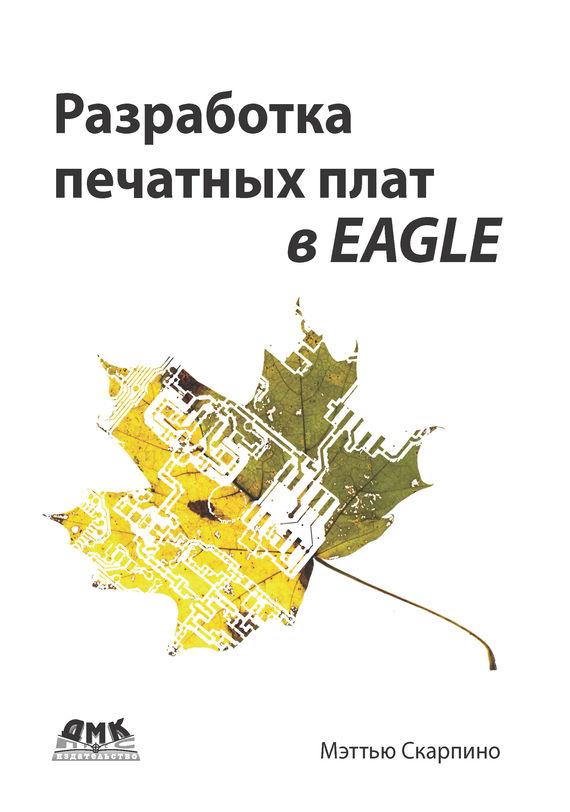 Мэттью Скарпино Разработка печатных плат в EAGLE ISBN: 978-0-13-381999-1, 978-5-97060-479-3 цена