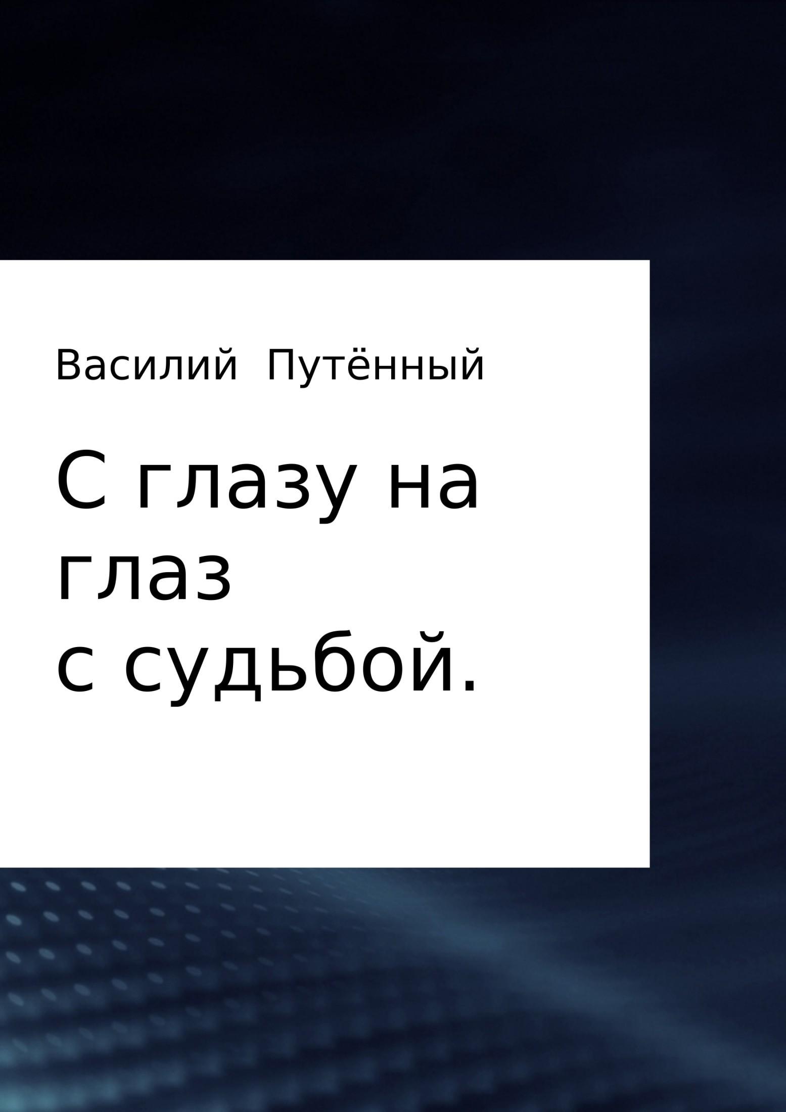 Василий Путённый - С глазу на глаз с судьбой