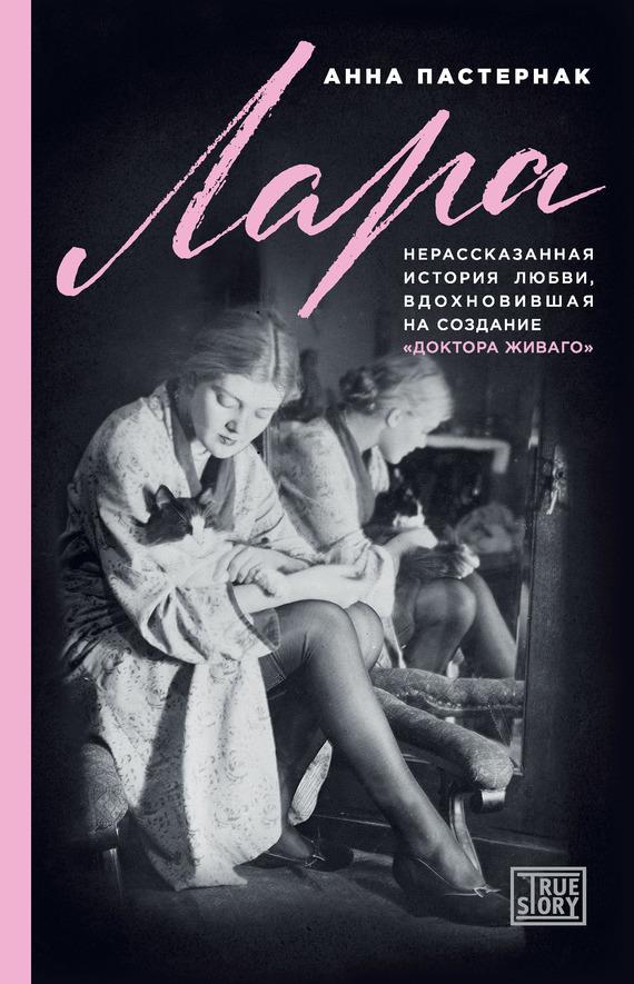 Анна Пастернак - Лара. Нерассказанная история любви, вдохновившая на создание «Доктора Живаго»