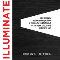 Нэнси Дуарте - Illuminate: как говорить вдохновляющие речи и создавать эффективные презентации, способные изменить историю
