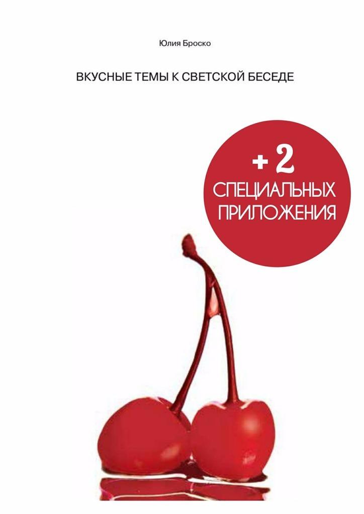 Юлия Броско - ВКУСНЫЕ ТЕМЫ К СВЕТСКОЙ БЕСЕДЕ + 2 специальных приложения внутри
