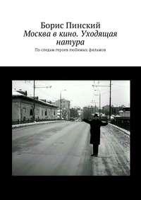 Борис Владимирович Пинский - Москва в кино. Уходящая натура. По следам героев любимых фильмов