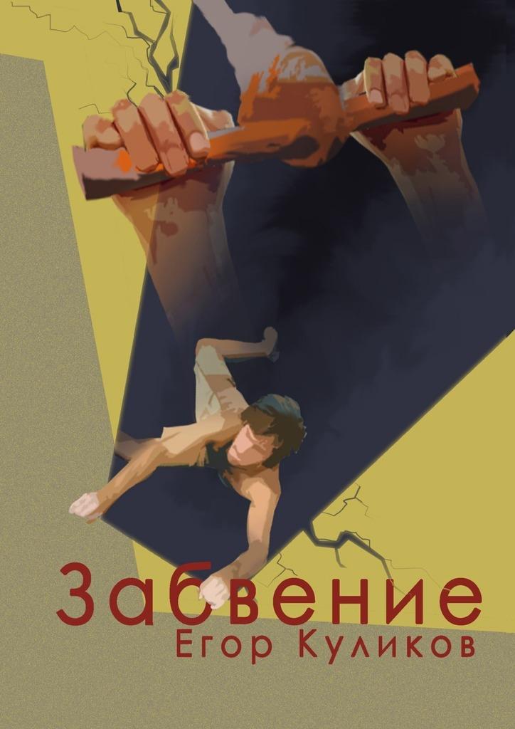 Егор Юрьевич Куликов Забвение постников валентин юрьевич карандаш и самоделкин