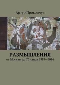 Артур Андреевич Прокопчук - Размышления. отМосквы доТбилиси 1989—2014
