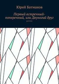 Юрий Борисович Батманов - Первый встречный-поперечный, или Двуногийдруг