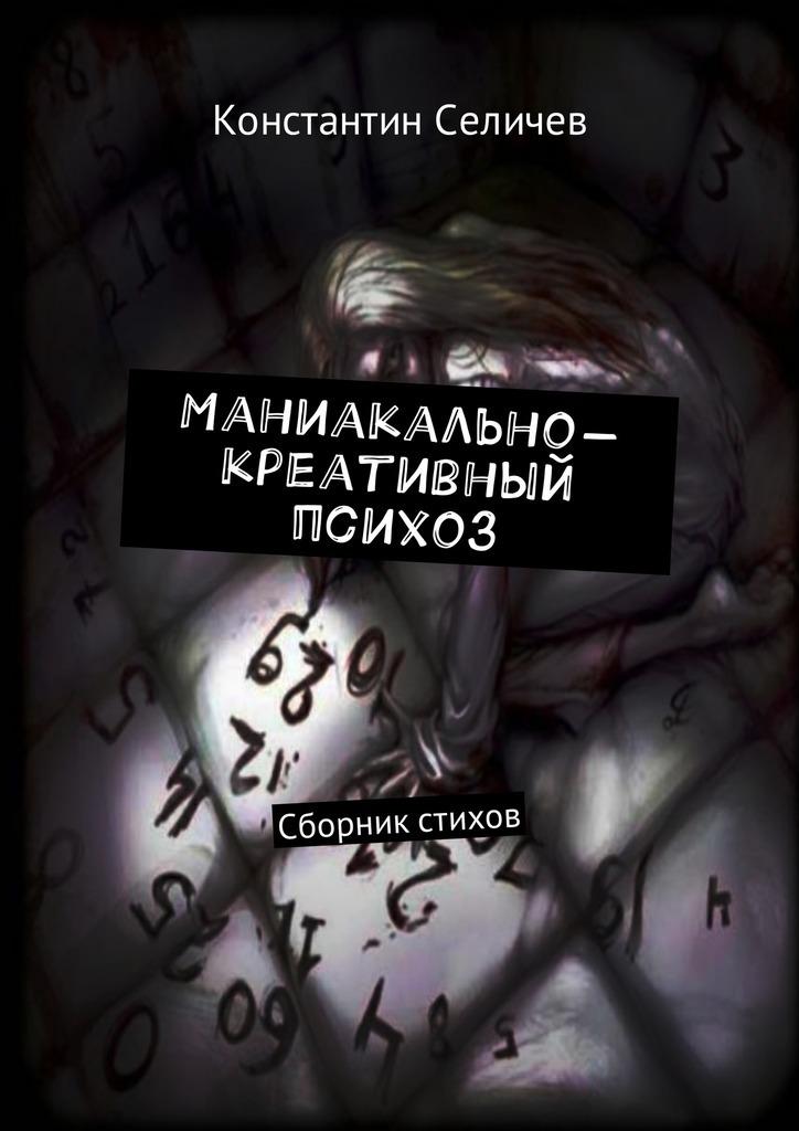 Константин Селичев Маниакально-креативный психоз. Сборник стихов