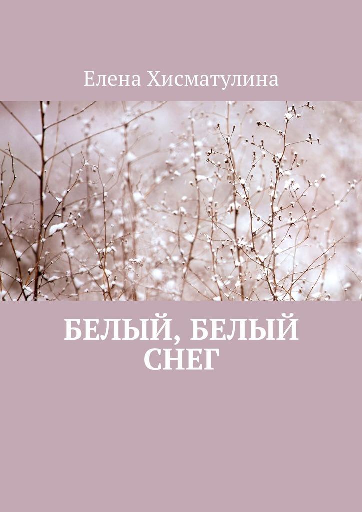 Елена Хисматулина Белый, белый снег ISBN: 9785449013705