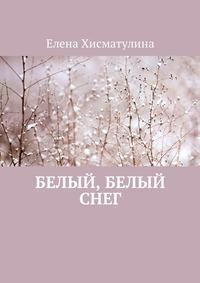 Елена Хисматулина - Белый, белый снег