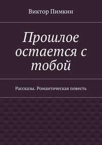 Виктор Александрович Пимкин - Прошлое остается с тобой. Рассказы. Романтическая повесть
