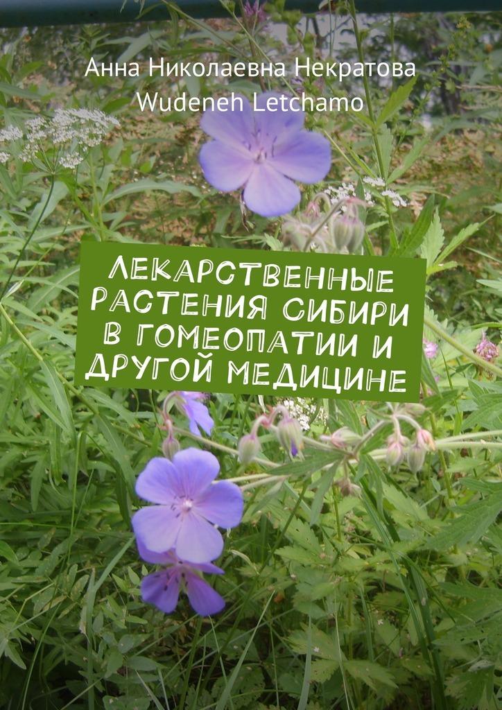 Wudeneh Letchamo, Анна Некратова - Лекарственные растения Сибири в гомеопатии и другой медицине