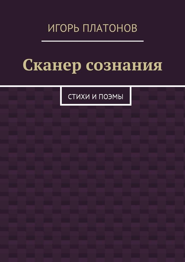 Игорь Платонов Сканер сознания. Стихи и поэмы сканер лица