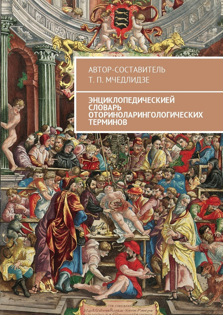 Тамаз Мчедлидзе - Энциклопедическией словарь оториноларингологических терминов. Автор-составитель Т. П. Мчедлидзе