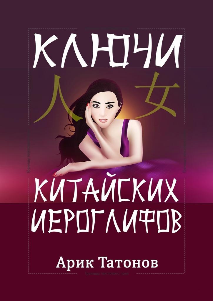 Арик Татонов - Ключи китайских иероглифов. Мнемотехника для быстрого запоминания
