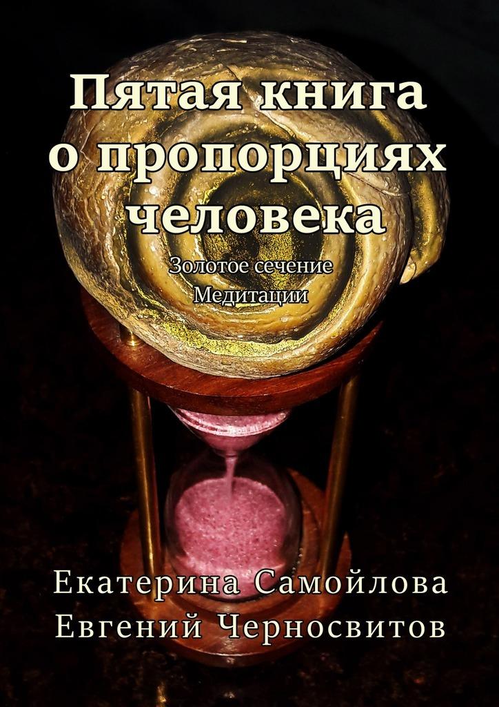 Евгений Черносвитов Пятая книга опропорциях человека. Золотое сечение. Медитации шу л радуга м энергетическое строение человека загадки человека сверхвозможности человека комплект из 3 книг