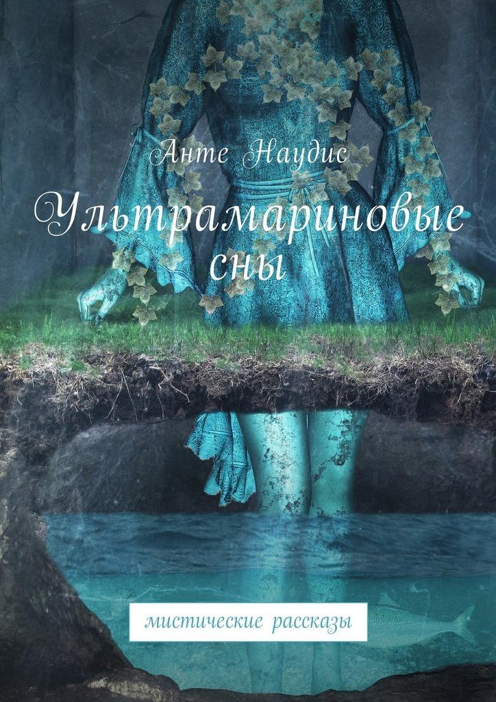 Анте Наудис Ультрамариновые сны. Мистические рассказы нина ананиашвили андрис лиепа такой короткий век… dvd
