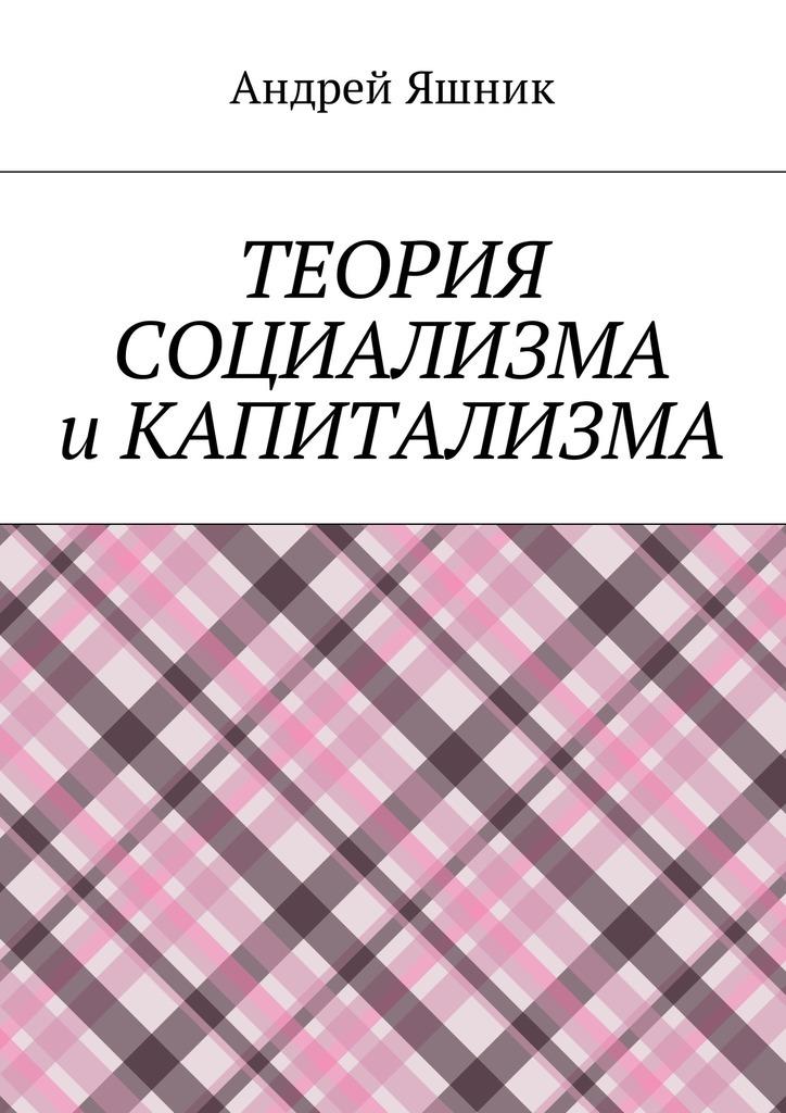 Обложка книги Теория социализма и капитализма, автор Андрей Николаевич Яшник