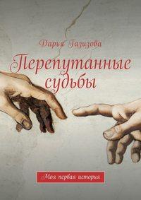 Дарья Газизова - Перепутанные судьбы. Моя первая история