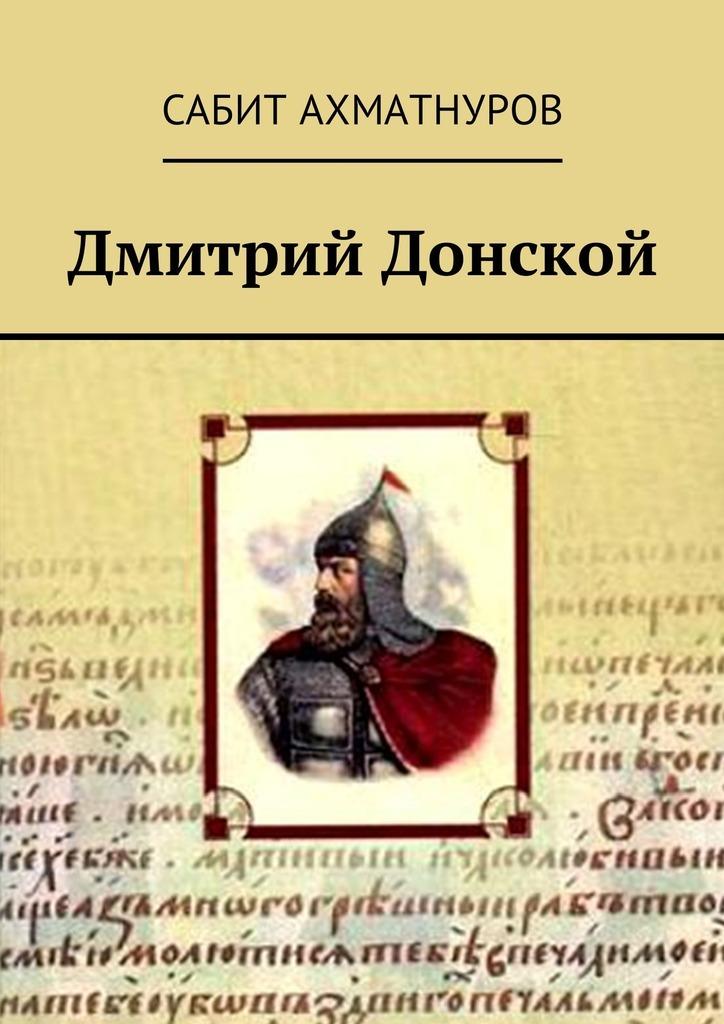 Сабит Ахматнуров Дмитрий Донской сабит ахматнуров великий гунн