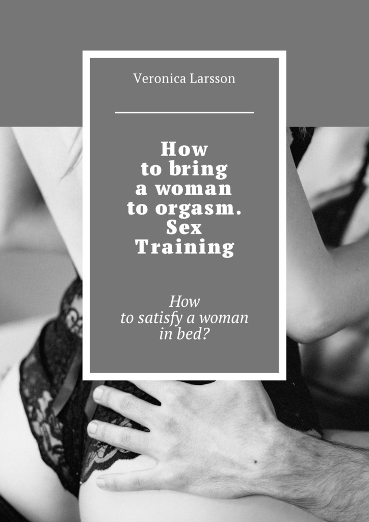 Veronica Larsson How to bring a woman to orgasm. Sex Training. How to satisfy a woman in bed? veronica larsson how to bring a woman to