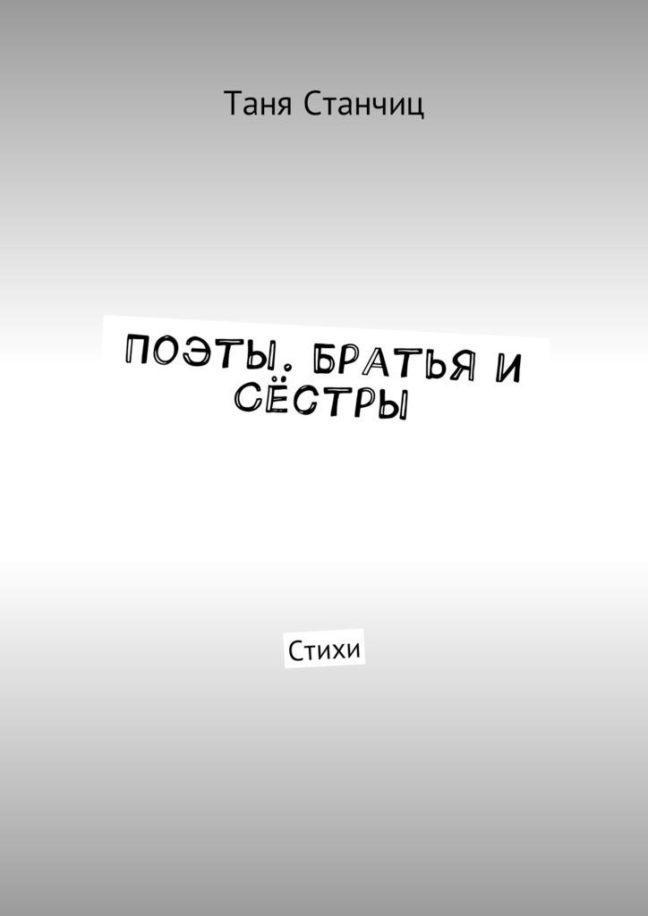 Таня Станчиц Поэты. Братья и Сёстры. Стихи воспоминания о николае асееве