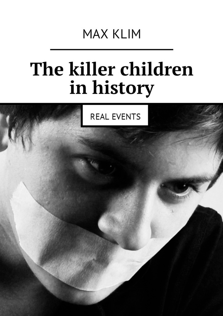 Max Klim The killer children in history. Real events breaching the guilt taboo