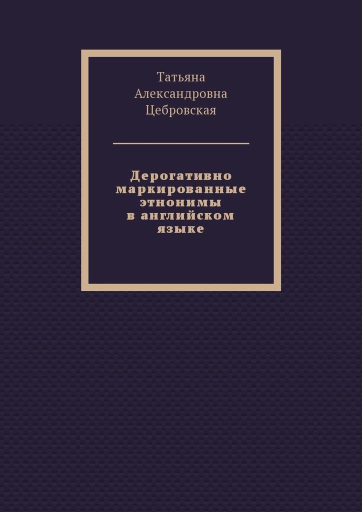Татьяна Цебровская - Дерогативно маркированные этнонимы ванглийском языке
