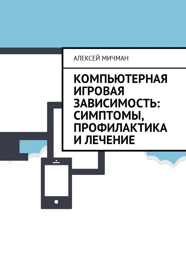 Алексей Мичман Компьютерная игровая зависимость: симптомы, профилактика илечение ISBN: 9785449010568 алексей мичман сила визуализации как получать то чего желаешь