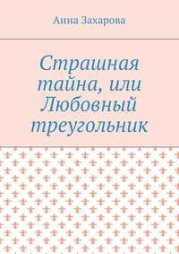 Анна Захарова - Страшная тайна, или Любовный треугольник