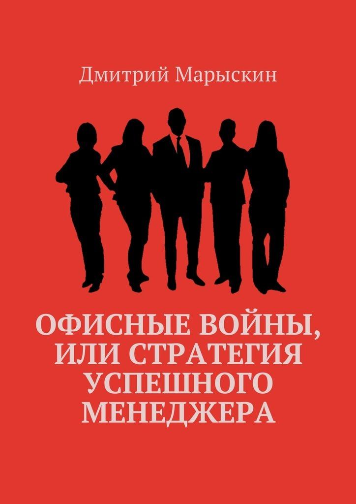 Дмитрий Марыскин Офисные войны, или Стратегия успешного менеджера книги издательство аст государь искусство войны