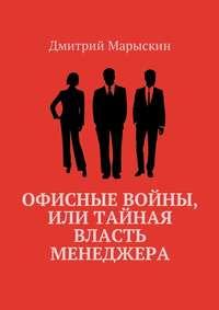 Дмитрий Марыскин - Офисные войны, или Тайная власть менеджера