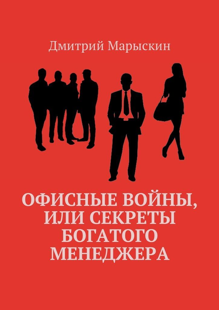 Дмитрий Марыскин Офисные войны, или Секреты богатого менеджера ISBN: 9785449011121 дмитрий марыскин найди свою радость или счастье отприроды