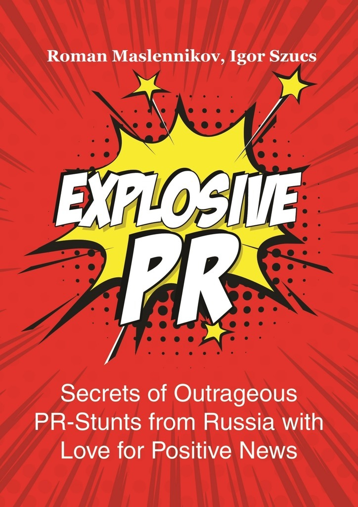 Igor Szucs Explosive PR. Secrets of Outrageous PR-Stunts from Russia with Love for Positive News ISBN: 9785449012548