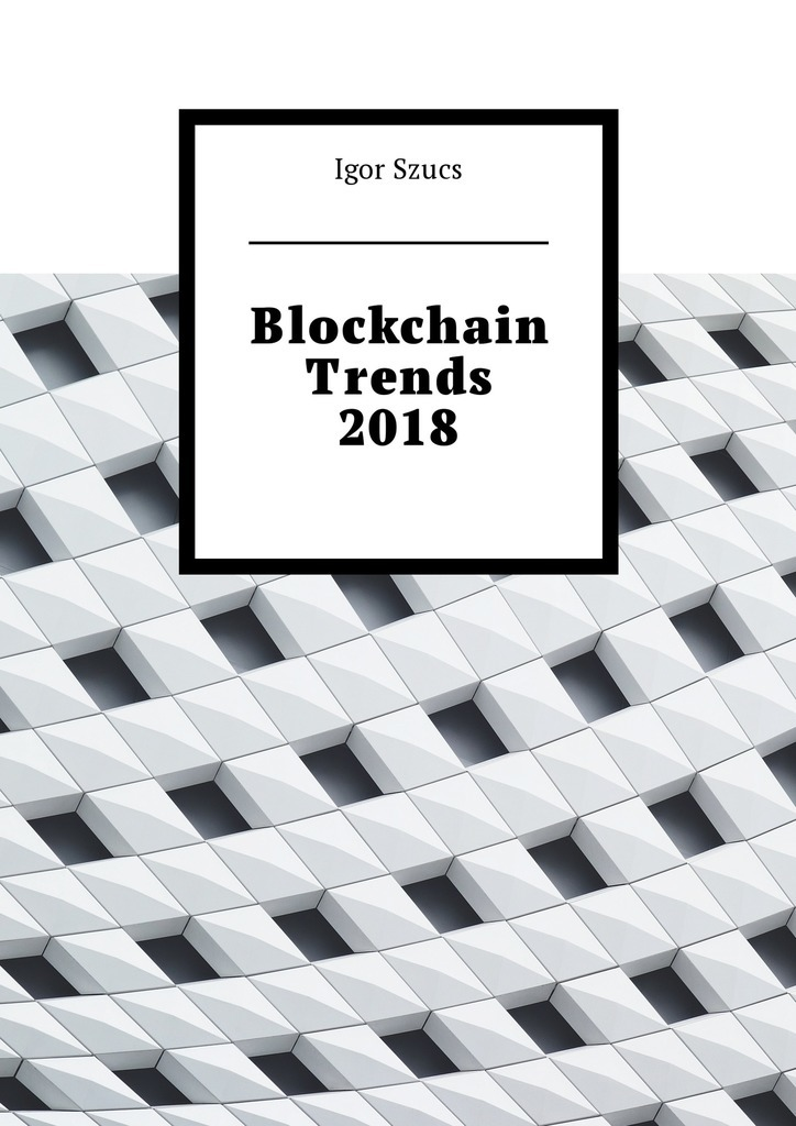 Igor Szucs Blockchain Trends 2018 ISBN: 9785449010988 a new lease of death