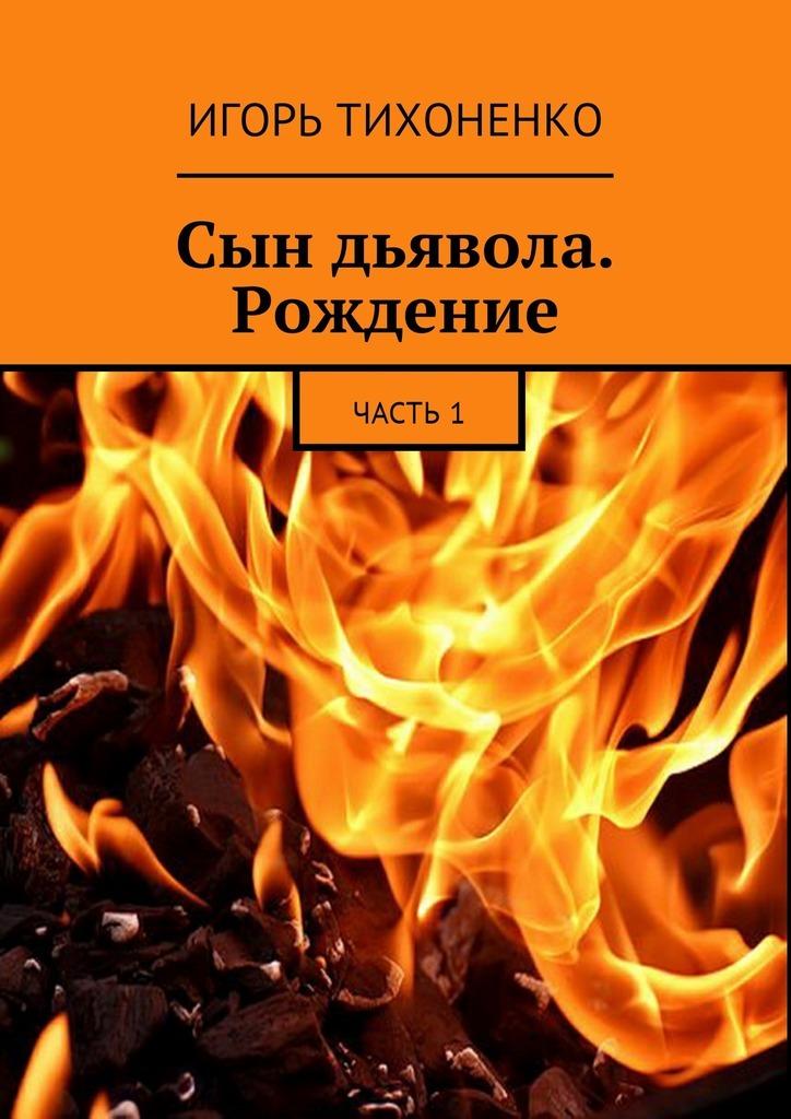 Игорь Тихоненко Сын дьявола. Рождение. Часть1
