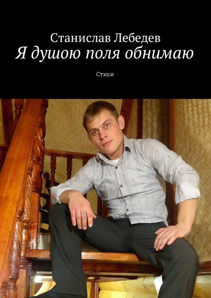 Обложка книги Я душою поля обнимаю. Стихи, автор Станислав Александрович Лебедев