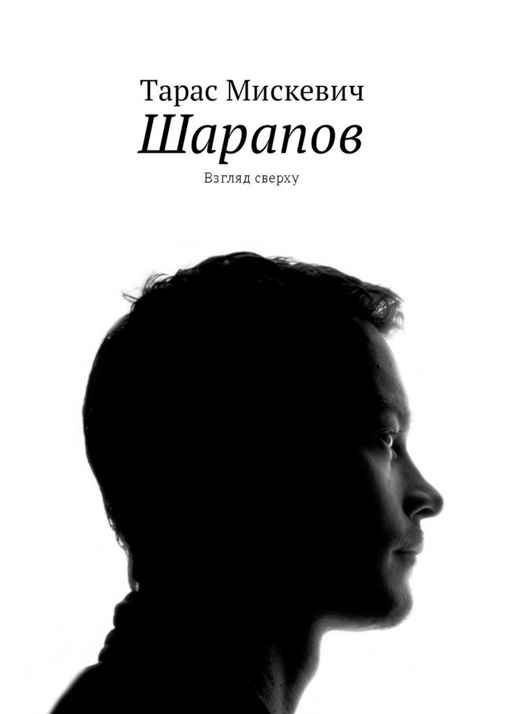 Тарас Мискевич - Шарапов. Взгляд сверху