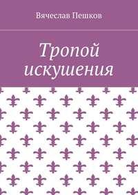 Вячеслав Пешков - Тропой искушения