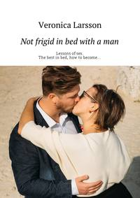 Вероника Ларссон - Not frigid in bed with a man. Lessons ofsex. The best inbed, how tobecome…