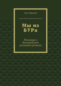 Олег Иралин - Мы из БУРа. Рассказы о Белгородском уголовном розыске