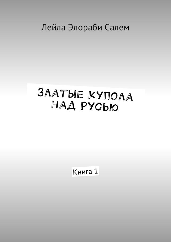 Лейла Элораби Салем Златые купола над Русью. Книга1 ISBN: 9785449012883 дмитрий вощинин купола