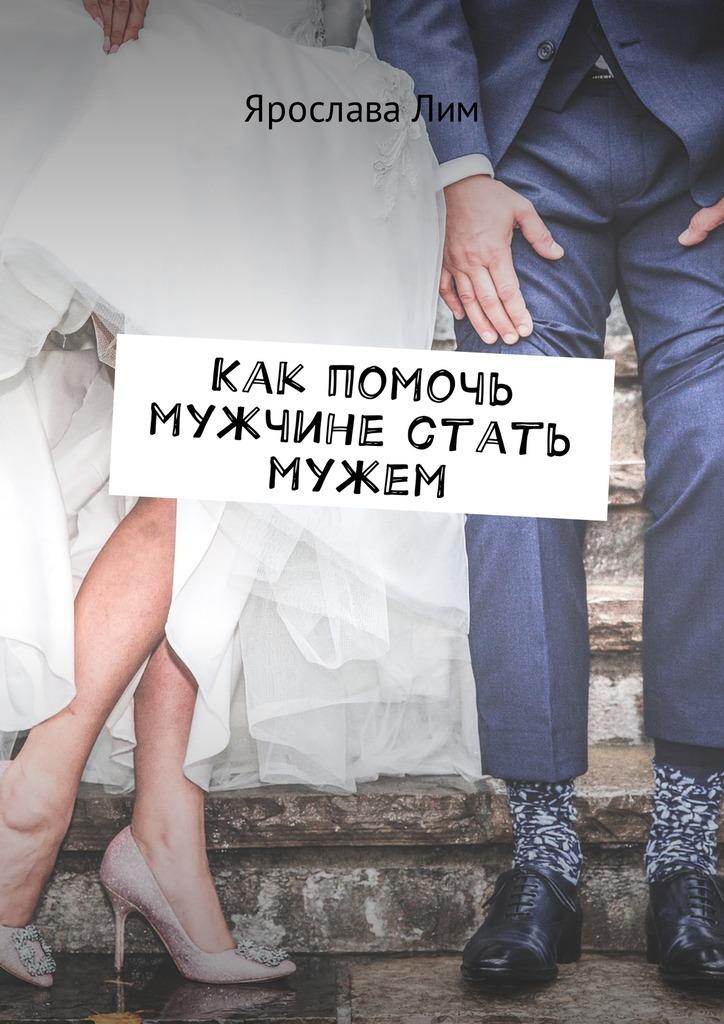Ярослава Лим Как помочь мужчине стать мужем мечтай как женщина побеждай как мужчина