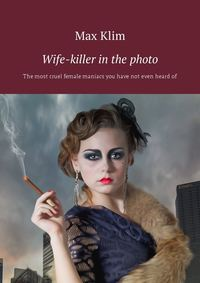 Max Klim - Wife-killer in the photo. The most cruel female maniacs you have not even heard of