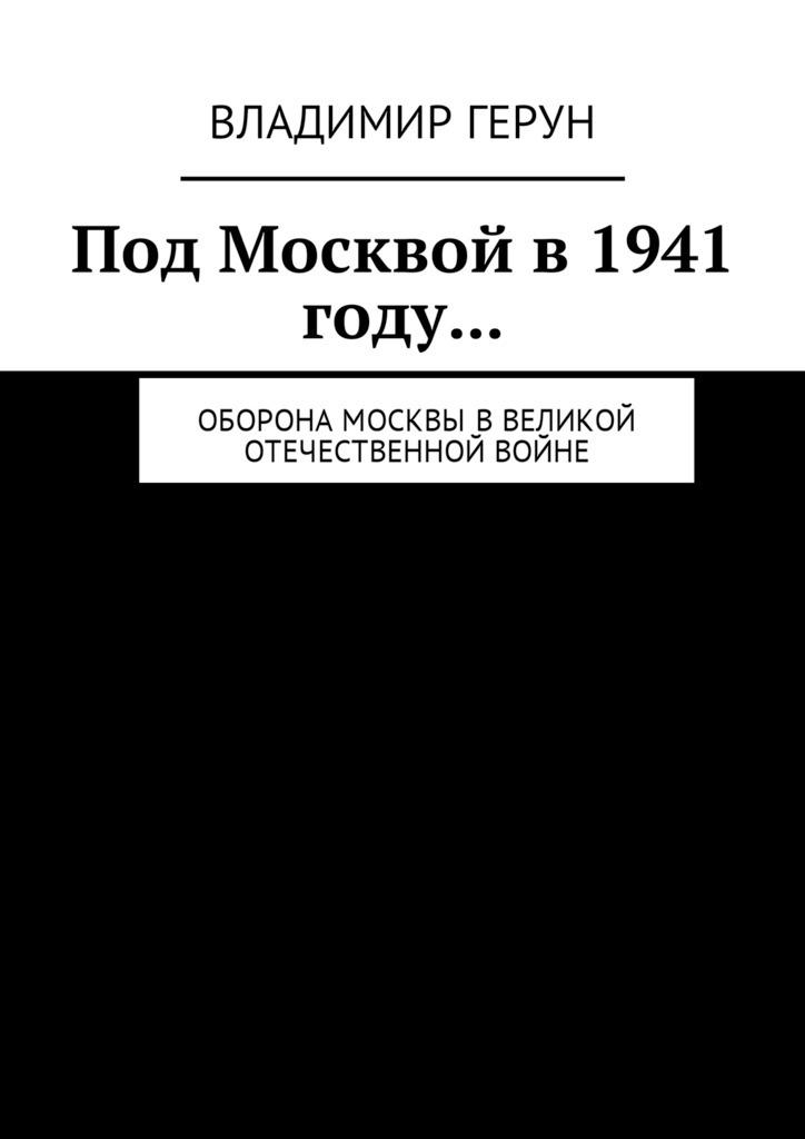 Владимир Герун Под Москвой в 1941 году… Оборона Москвы вВеликой Отечественной войне вермахт у ворот москвы