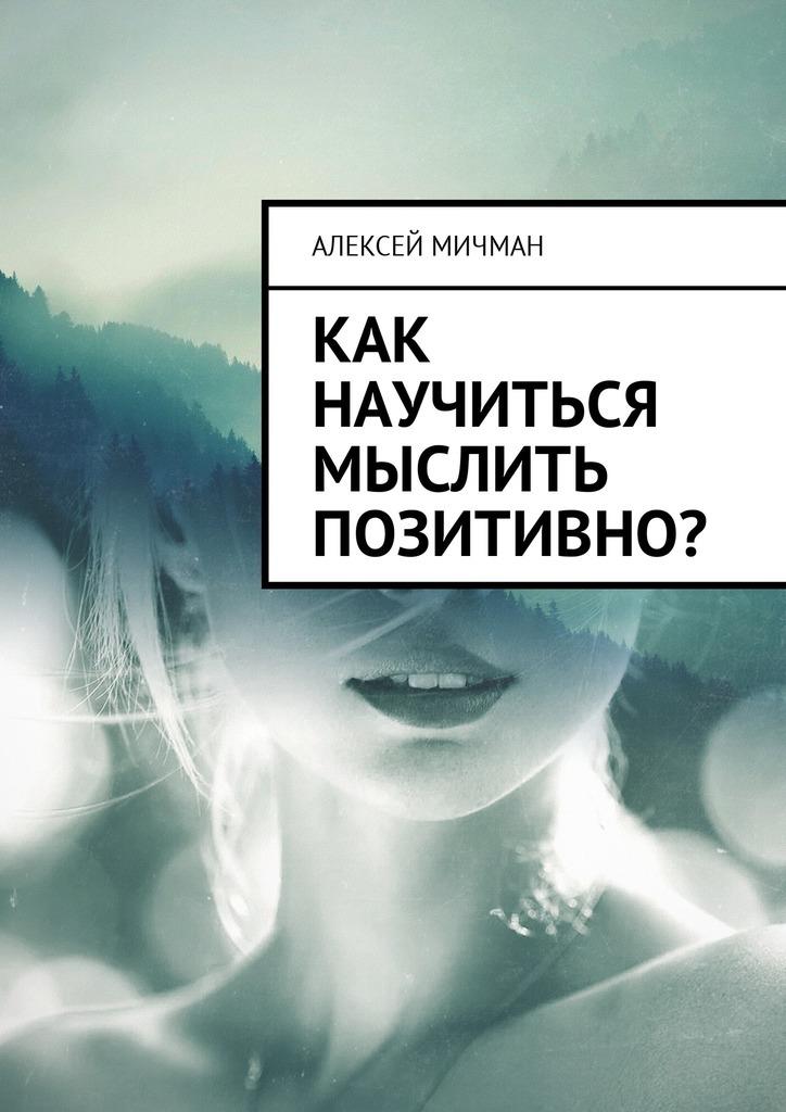 Алексей Мичман Как научиться мыслить позитивно? я изобретатель 60 творческих заданий чтобы научиться нестандартно мыслить